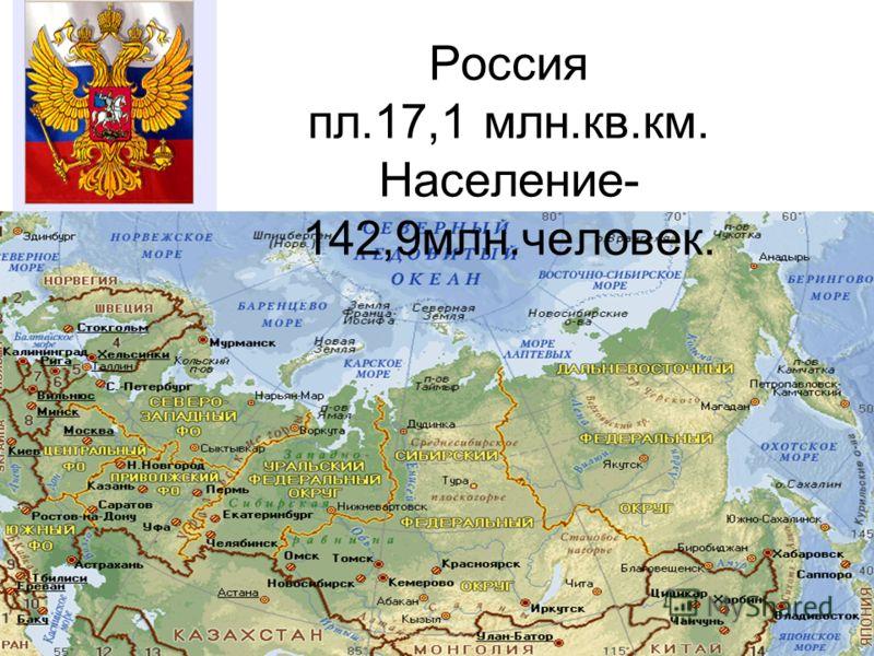 Россия пл.17,1 млн.кв.км. Население- 142,9млн.человек.