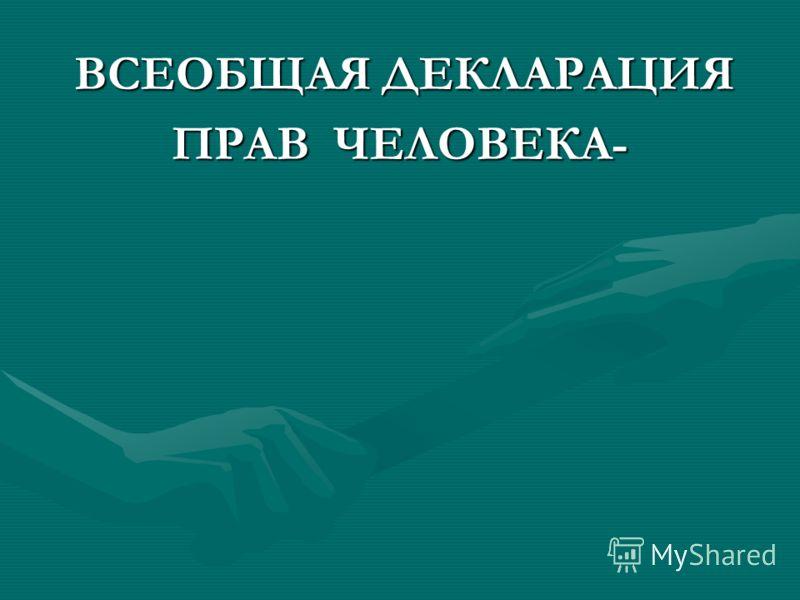 ВСЕОБЩАЯ ДЕКЛАРАЦИЯ ВСЕОБЩАЯ ДЕКЛАРАЦИЯ ПРАВ ЧЕЛОВЕКА-
