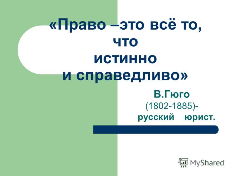 «Право –это всё то, что истинно и справедливо» В.Гюго (1802-1885)- русский юрист.
