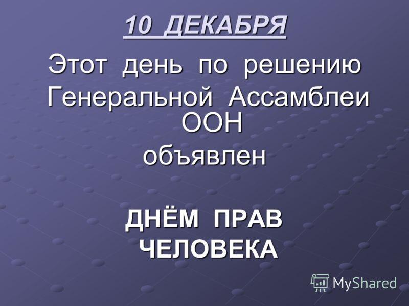 10 ДЕКАБРЯ Этот день по решению Генеральной Ассамблеи ООН объявлен ДНЁМ ПРАВ ЧЕЛОВЕКА