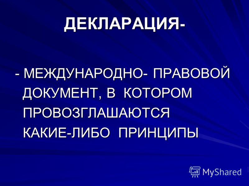 ДЕКЛАРАЦИЯ - - МЕЖДУНАРОДНО- ПРАВОВОЙ ДОКУМЕНТ, В КОТОРОМ ДОКУМЕНТ, В КОТОРОМ ПРОВОЗГЛАШАЮТСЯ ПРОВОЗГЛАШАЮТСЯ КАКИЕ-ЛИБО ПРИНЦИПЫ КАКИЕ-ЛИБО ПРИНЦИПЫ