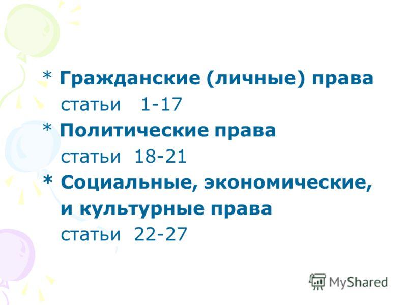 * Гражданские (личные) права статьи 1-17 * Политические права статьи 18-21 * Социальные, экономические, и культурные права статьи 22-27