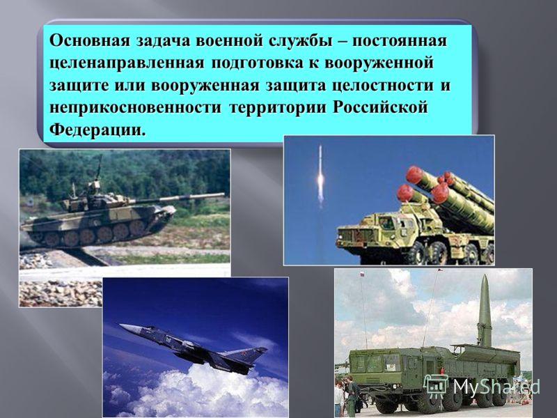 Основная задача военной службы – постоянная целенаправленная подготовка к вооруженной защите или вооруженная защита целостности и неприкосновенности территории Российской Федерации.