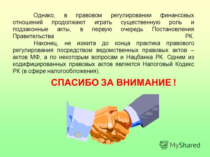 Однако, в правовом регулировании финансовых отношений продолжают играть существенную роль и подзаконные акты, в первую очередь Постановления Правитель