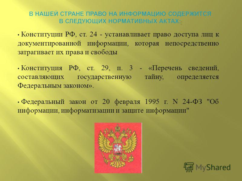 Конституции РФ, ст. 24 - устанавливает право доступа лиц к документированной информации, которая непосредственно затрагивает их права и свободы Конституция РФ, ст. 29, п. 3 - « Перечень сведений, составляющих государственную тайну, определяется Федер