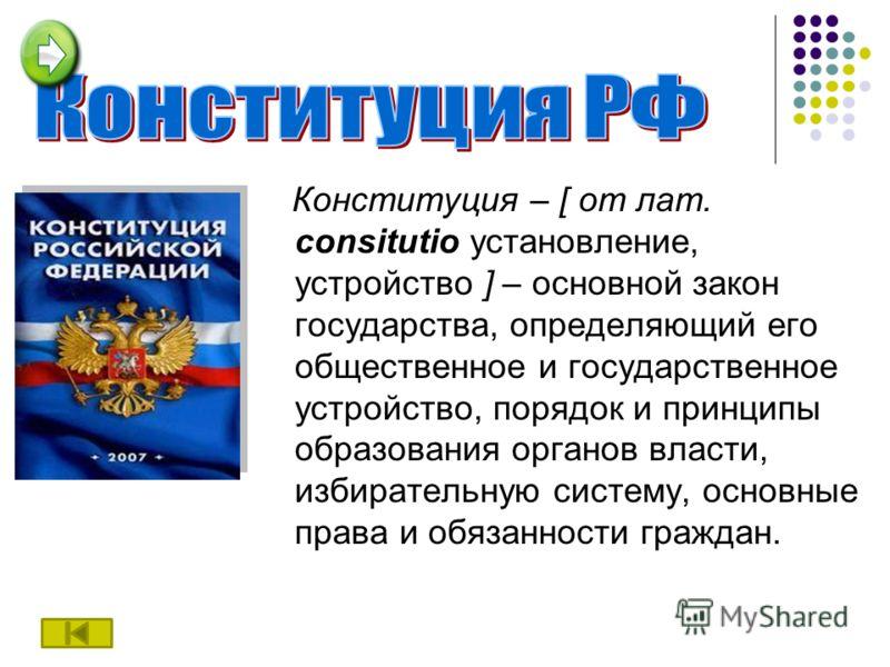Конституция – [ от лат. consitutio установление, устройство ] – основной закон государства, определяющий его общественное и государственное устройство, порядок и принципы образования органов власти, избирательную систему, основные права и обязанности