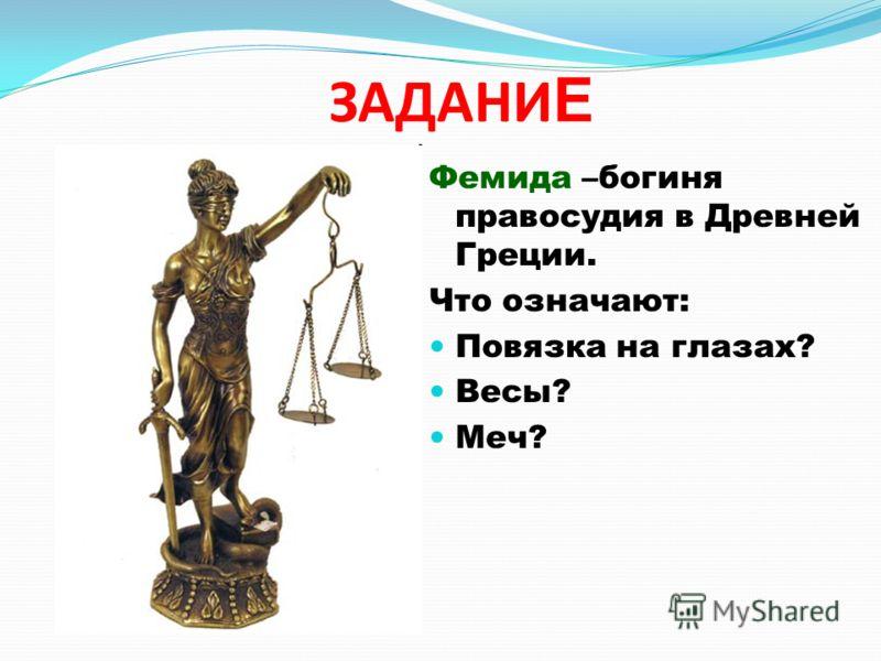 ЗАДАНИ Е Фемида –богиня правосудия в Древней Греции. Что означают: Повязка на глазах? Весы? Меч?