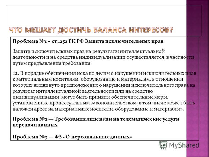 Проблема 1 – ст.1252 ГК РФ Защита исключительных прав Защита исключительных прав на результаты интеллектуальной деятельности и на средства индивидуализации осуществляется, в частности, путем предъявления требования: «2. В порядке обеспечения иска по