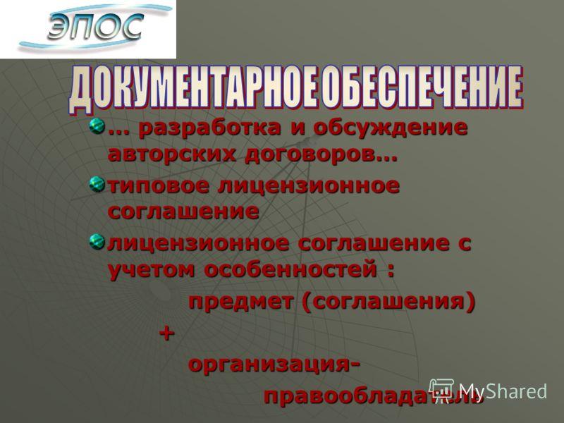… разработка и обсуждение авторских договоров… типовое лицензионное соглашение лицензионное соглашение с учетом особенностей : предмет (соглашения) предмет (соглашения) + организация- организация- правообладатель правообладатель