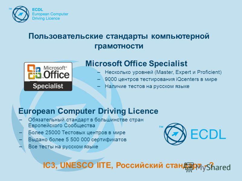 Microsoft Office Specialist –Несколько уровней (Master, Expert и Proficient) –9000 центров тестирования iQcenters в мире –Наличие тестов на русском языке European Computer Driving Licence –Обязательный стандарт в большинстве стран Европейского Сообще