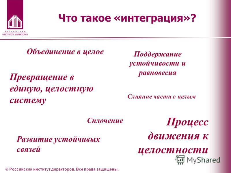 Что такое «интеграция»? © Российский институт директоров. Все права защищены. Объединение в целое Развитие устойчивых связей Сплочение Слияние части с целым Превращение в единую, целостную систему Поддержание устойчивости и равновесия Процесс движени