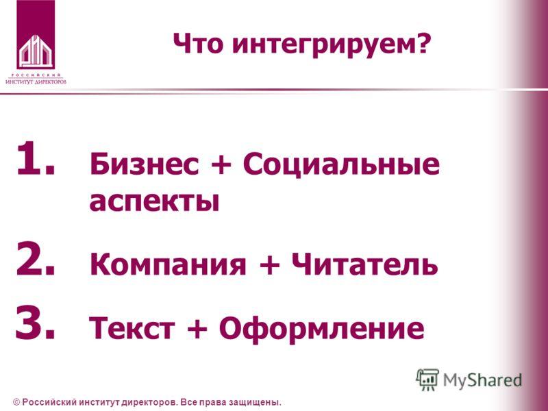 Что интегрируем? © Российский институт директоров. Все права защищены. 1. Бизнес + Социальные аспекты 2. Компания + Читатель 3. Текст + Оформление