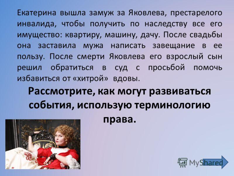 Екатерина вышла замуж за Яковлева, престарелого инвалида, чтобы получить по наследству все его имущество: квартиру, машину, дачу. После свадьбы она заставила мужа написать завещание в ее пользу. После смерти Яковлева его взрослый сын решил обратиться