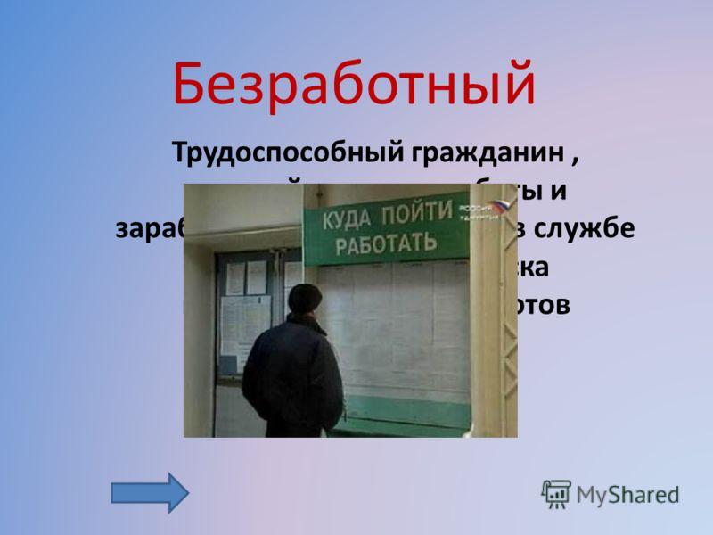 Трудоспособный гражданин, который не имеет работы и заработка, зарегистрирован в службе занятости в целях поиска подходящей работы и готов приступить к ней. Безработный
