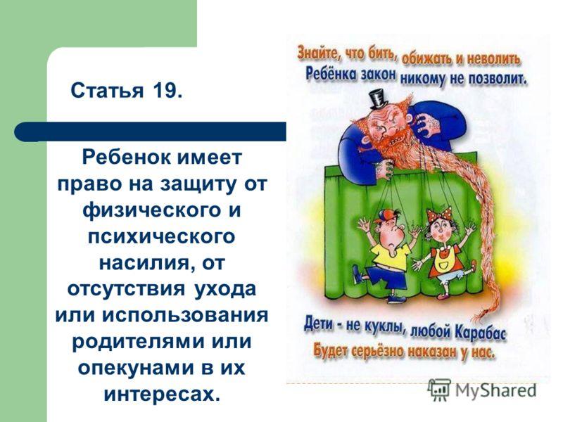 Статья 19. Ребенок имеет право на защиту от физического и психического насилия, от отсутствия ухода или использования родителями или опекунами в их интересах.