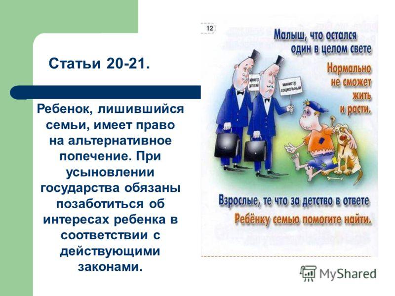 Статьи 20-21. Ребенок, лишившийся семьи, имеет право на альтернативное попечение. При усыновлении государства обязаны позаботиться об интересах ребенка в соответствии с действующими законами.