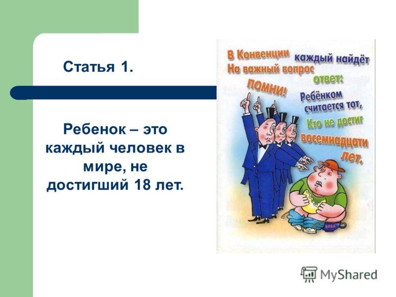 Статья 1. Ребенок – это каждый человек в мире, не достигший 18 лет.