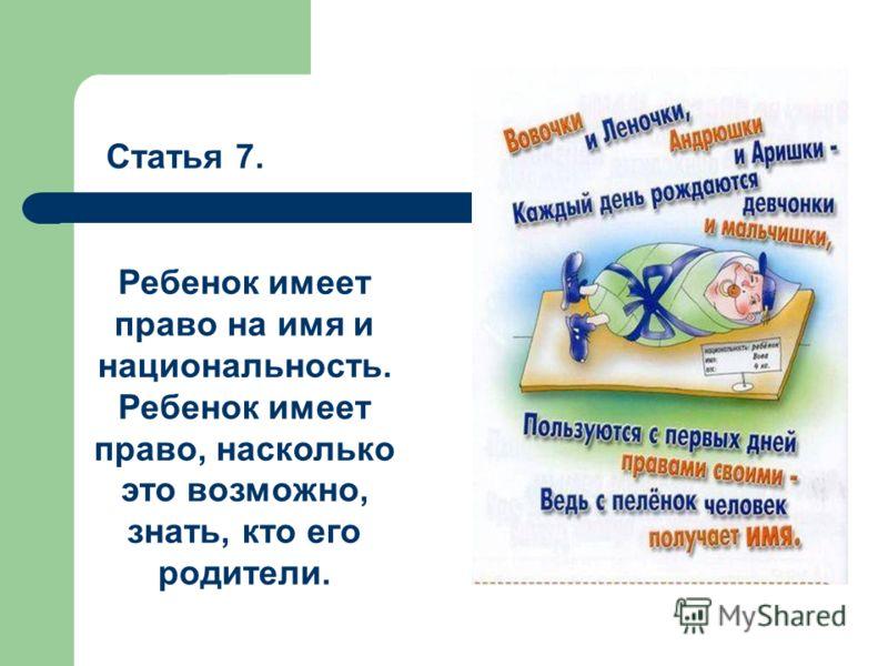 Статья 7. Ребенок имеет право на имя и национальность. Ребенок имеет право, насколько это возможно, знать, кто его родители.