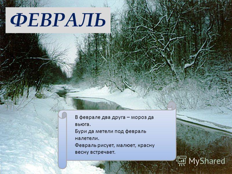 ФЕВРАЛЬ В феврале два друга – мороз да вьюга. Бури да метели под февраль налетели. Февраль рисует, малюет, красну весну встречает.