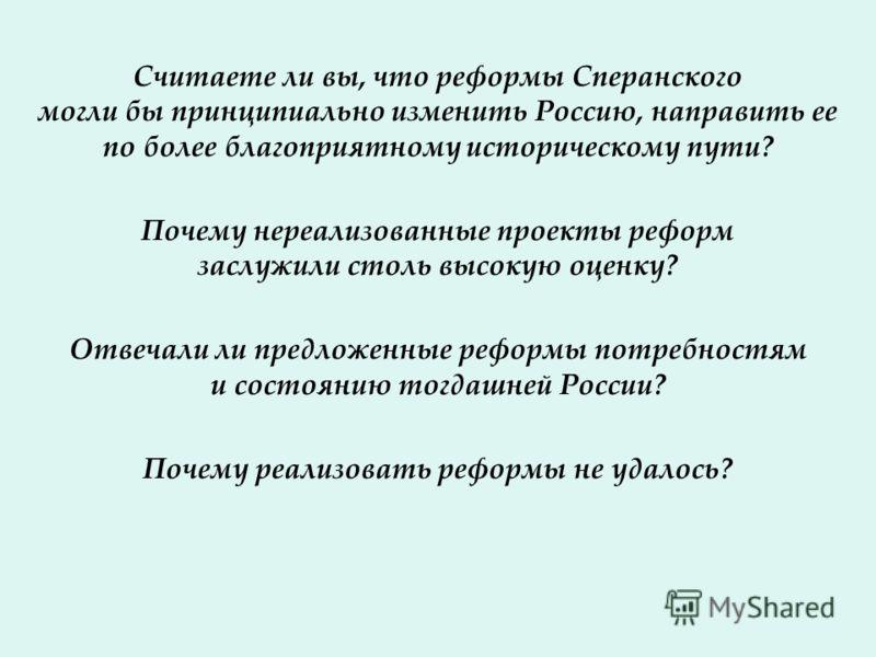 Считаете ли вы, что реформы Сперанского могли бы принципиально изменить Россию, направить ее по более благоприятному историческому пути? Почему нереализованные проекты реформ заслужили столь высокую оценку? Отвечали ли предложенные реформы потребност