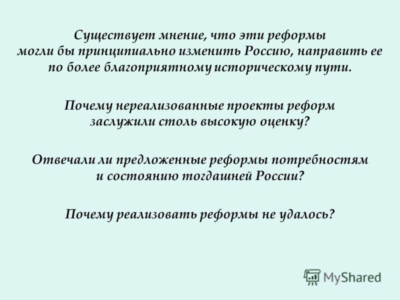Существует мнение, что эти реформы могли бы принципиально изменить Россию, направить ее по более благоприятному историческому пути. Почему нереализованные проекты реформ заслужили столь высокую оценку? Отвечали ли предложенные реформы потребностям и
