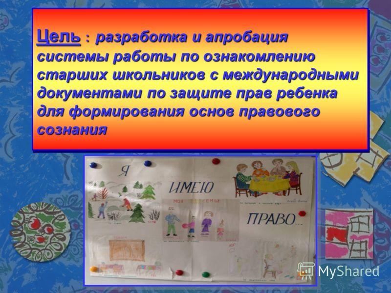 Цель : разработка и апробация системы работы по ознакомлению старших школьников с международными документами по защите прав ребенка для формирования основ правового сознания