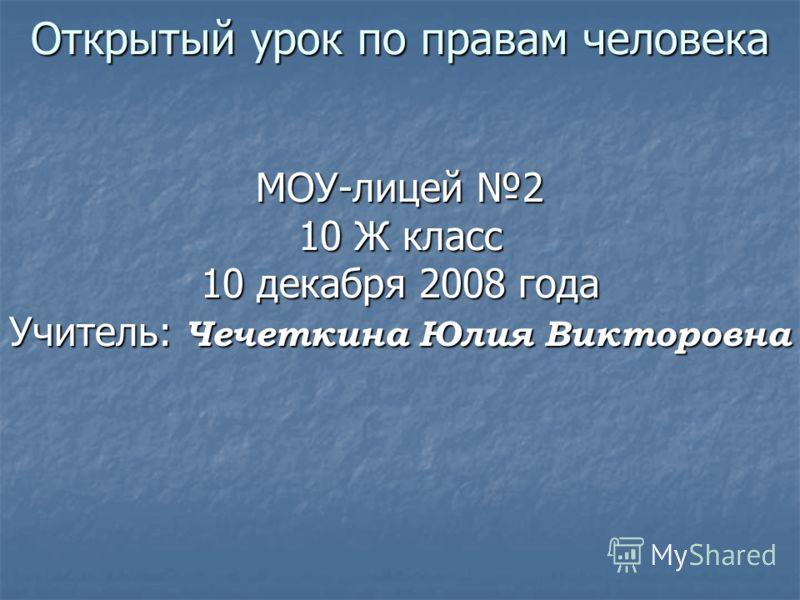 Открытый урок по правам человека МОУ-лицей 2 10 Ж класс 10 декабря 2008 года Учитель: Чечеткина Юлия Викторовна