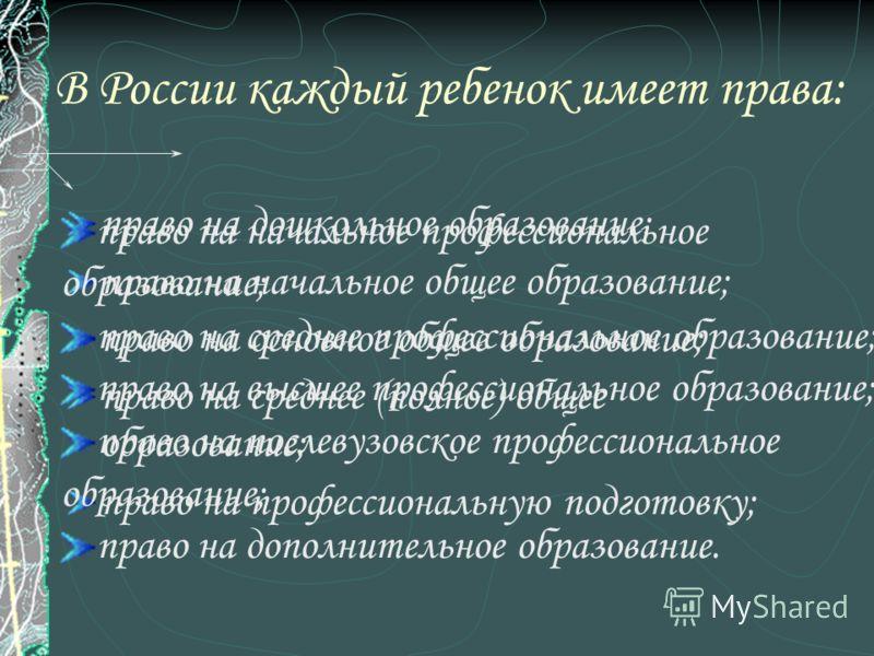 В России каждый ребенок имеет права: право на дошкольное образование; право на начальное общее образование; право на основное общее образование; право на среднее (полное) общее образование; право на профессиональную подготовку; право на начальное про