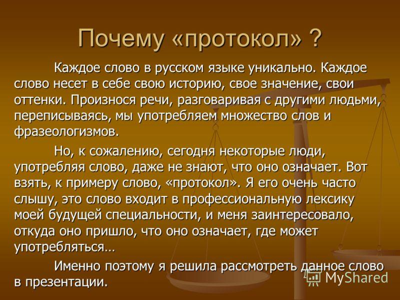 Почему «протокол» ? Каждое слово в русском языке уникально. Каждое слово несет в себе свою историю, свое значение, свои оттенки. Произнося речи, разговаривая с другими людьми, переписываясь, мы употребляем множество слов и фразеологизмов. Но, к сожал