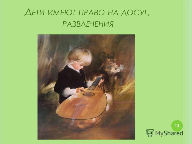 Д ЕТИ ИМЕЮТ ПРАВО НА ДОСУГ, РАЗВЛЕЧЕНИЯ 13