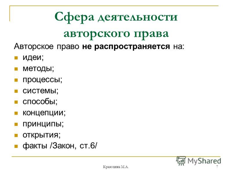 Краюхина М.А. 7 Сфера деятельности авторского права Авторское право не распространяется на: идеи; методы; процессы; системы; способы; концепции; принципы; открытия; факты /Закон, ст.6/