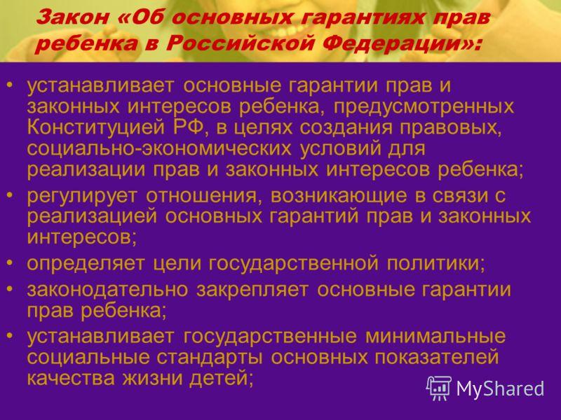 Закон «Об основных гарантиях прав ребенка в Российской Федерации»: устанавливает основные гарантии прав и законных интересов ребенка, предусмотренных Конституцией РФ, в целях создания правовых, социально-экономических условий для реализации прав и за