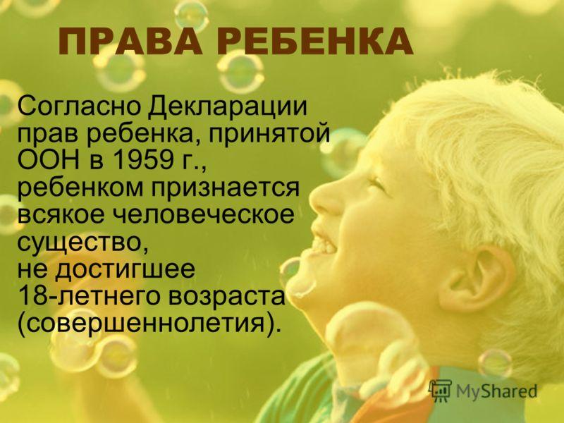 ПРАВА РЕБЕНКА Согласно Декларации прав ребенка, принятой ООН в 1959 г., ребенком признается всякое человеческое существо, не достигшее 18-летнего возраста (совершеннолетия).