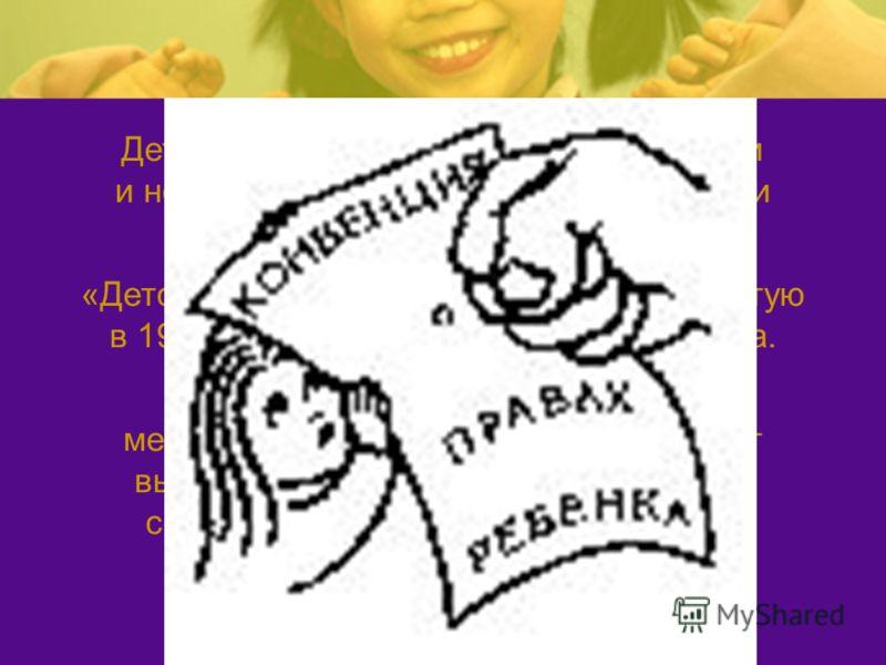 Дети от рождения обладают основными и неотъемлемыми правами и свободами человека. «Детской Конституцией» называют принятую в 1989 году Конвенцию о правах ребенка. Конвенция о правах ребенка как международный правовой акт обладает высшей юридической с