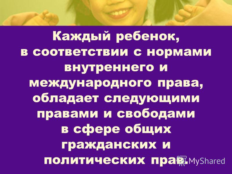 Каждый ребенок, в соответствии с нормами внутреннего и международного права, обладает следующими правами и свободами в сфере общих гражданских и политических прав.