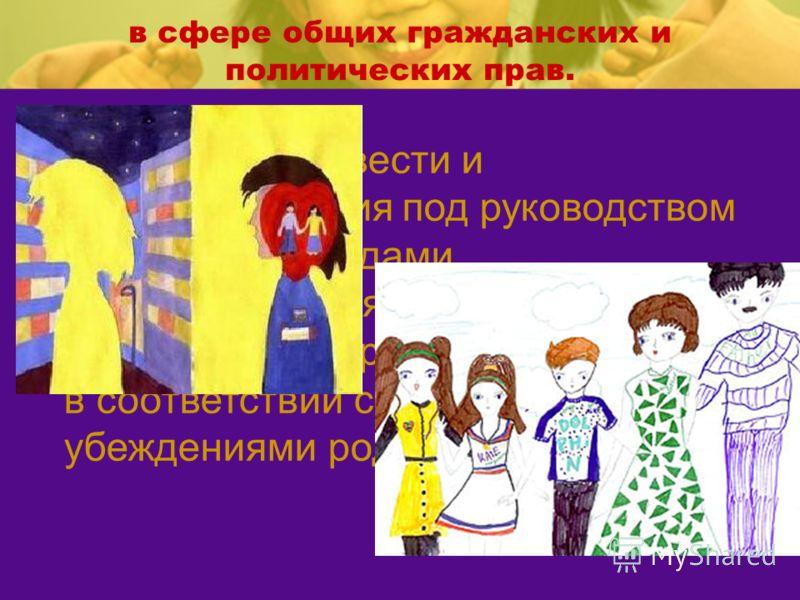 10.На свободу совести и вероисповедания под руководством родителей методами, согласующимися с развивающимися способностями ребенка и в соответствии с собственными убеждениями родителей. в сфере общих гражданских и политических прав.