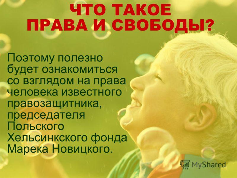 ЧТО ТАКОЕ ПРАВА И СВОБОДЫ? Поэтому полезно будет ознакомиться со взглядом на права человека известного правозащитника, председателя Польского Хельсинкского фонда Марека Новицкого.