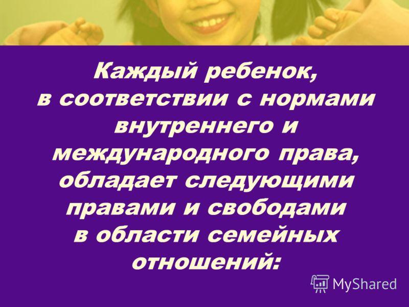 Каждый ребенок, в соответствии с нормами внутреннего и международного права, обладает следующими правами и свободами в области семейных отношений: