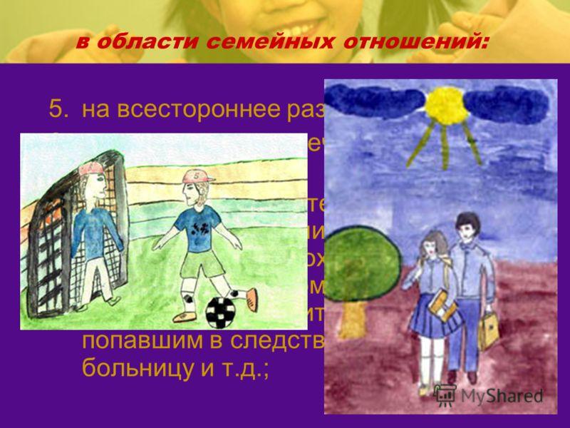 в области семейных отношений: 5.на всестороннее развитие; 6.на уважение человеческого достоинства; 7.на общение с родителями, бабушкой, дедушкой, братьями, сестрами, иными родственниками; сохраняется это право и за ребенком, находящимся в экстремальн