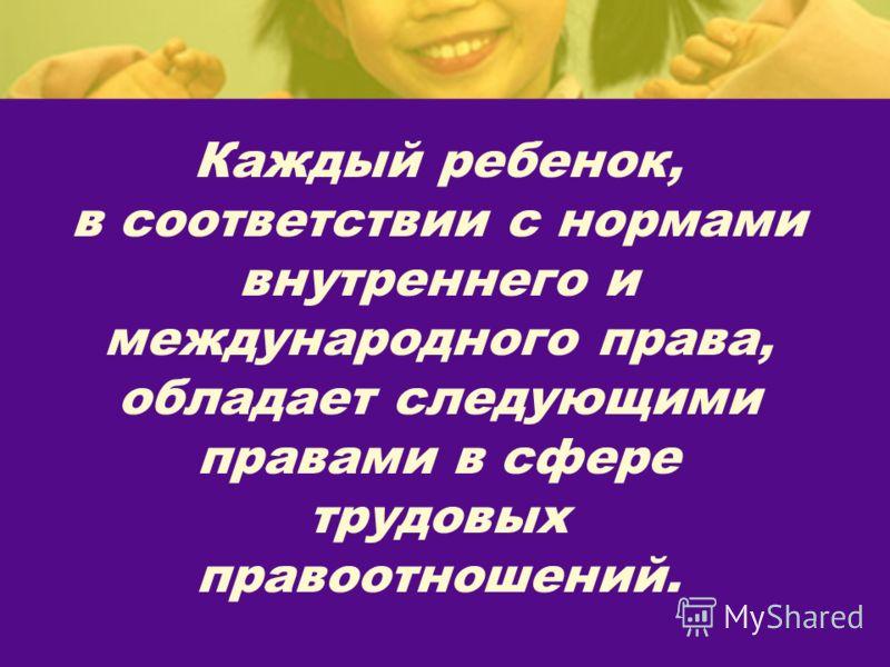 Каждый ребенок, в соответствии с нормами внутреннего и международного права, обладает следующими правами в сфере трудовых правоотношений.