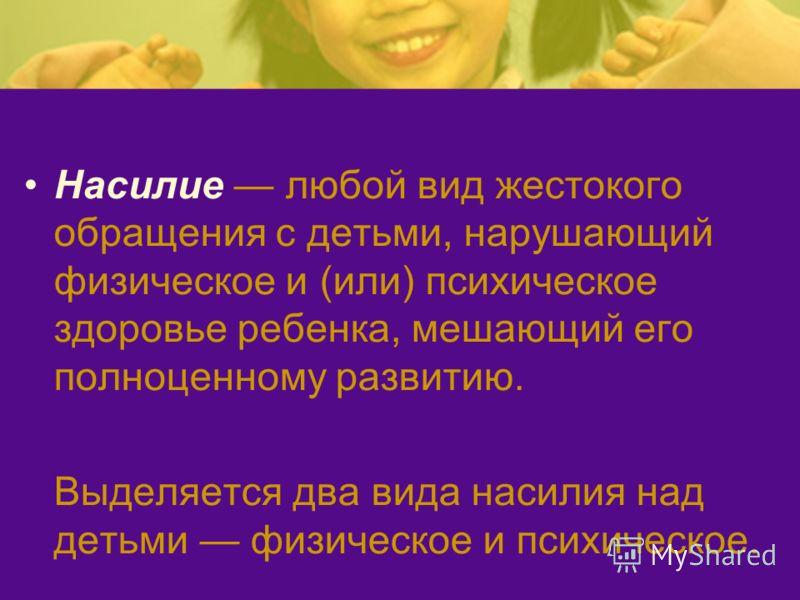 Насилие любой вид жестокого обращения с детьми, нарушающий физическое и (или) психическое здоровье ребенка, мешающий его полноценному развитию. Выделяется два вида насилия над детьми физическое и психическое.