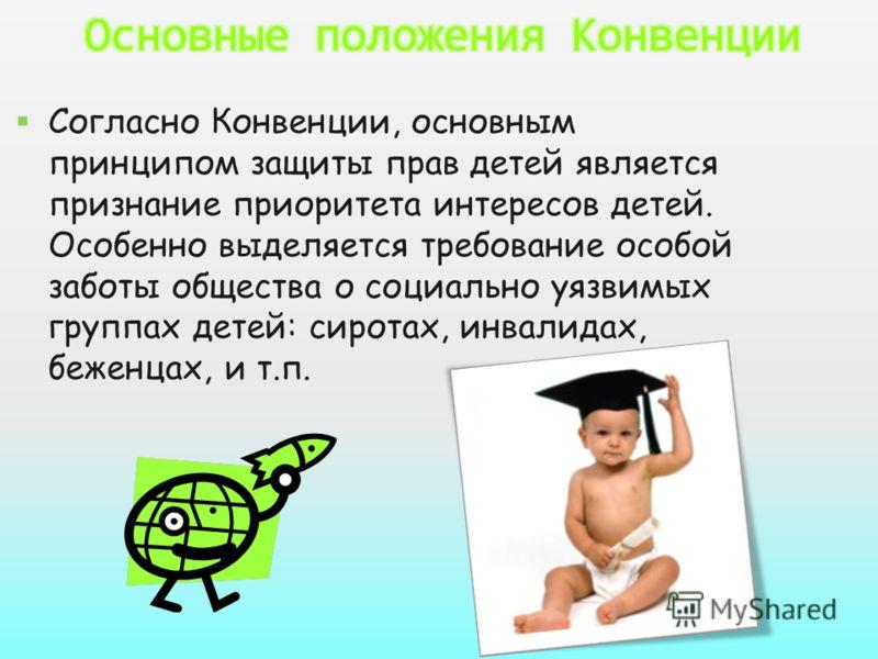 Согласно Конвенции, основным принципом защиты прав детей является признание приоритета интересов детей. Особенно выделяется требование особой заботы общества о социально уязвимых группах детей: сиротах, инвалидах, беженцах, и т.п.