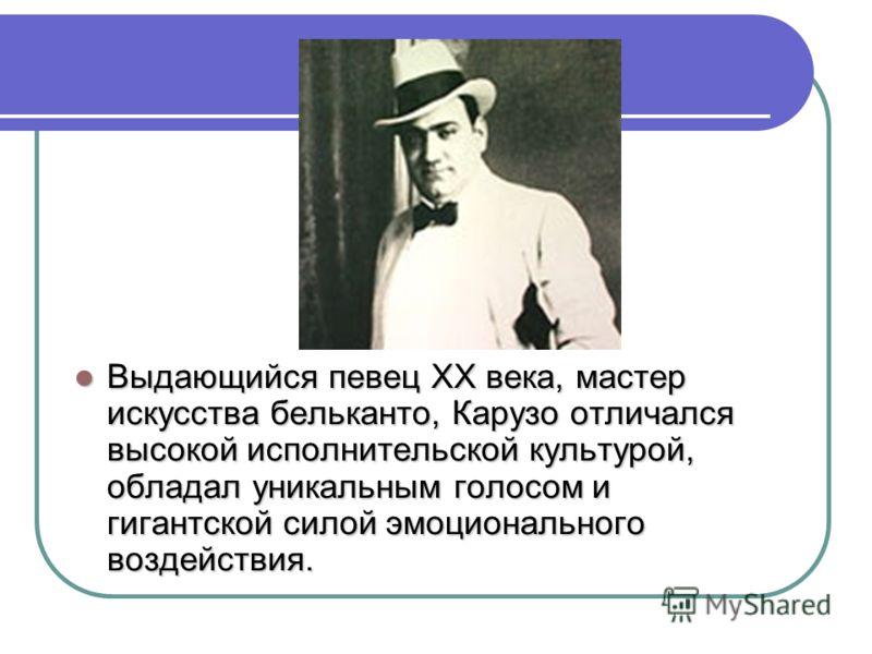 Выдающийся певец XX века, мастер искусства бельканто, Карузо отличался высокой исполнительской культурой, обладал уникальным голосом и гигантской силой эмоционального воздействия. Выдающийся певец XX века, мастер искусства бельканто, Карузо отличался