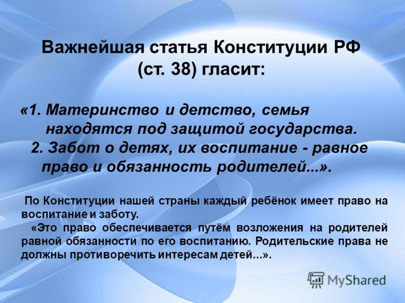 Важнейшая статья Конституции РФ (ст. 38) гласит: «1. Материнство и детство, семья находятся под защитой государства. 2. Забот о детях, их воспитание - равное право и обязанность родителей...». По Конституции нашей страны каждый ребёнок имеет право на