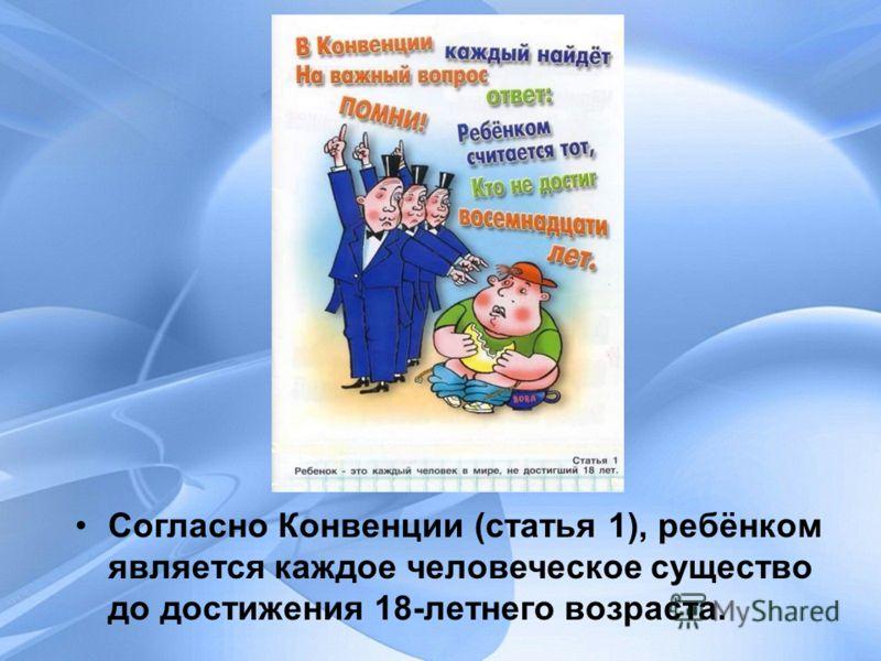 Согласно Конвенции (статья 1), ребёнком является каждое человеческое существо до достижения 18-летнего возраста.