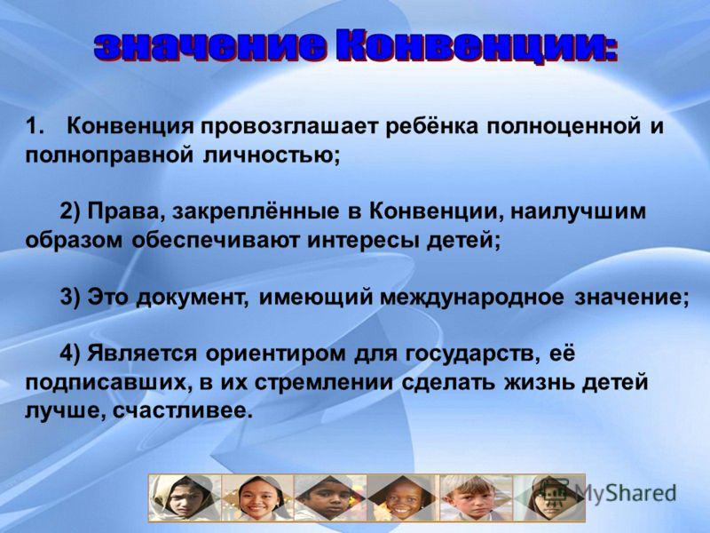 1. Конвенция провозглашает ребёнка полноценной и полноправной личностью; 2) Права, закреплённые в Конвенции, наилучшим образом обеспечивают интересы детей; 3) Это документ, имеющий международное значение; 4) Является ориентиром для государств, её под