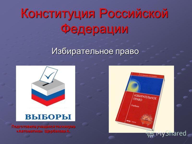 Конституция Российской Федерации Избирательное право Подготовила учащаяся техникума «Автоматика» Щербакова А.