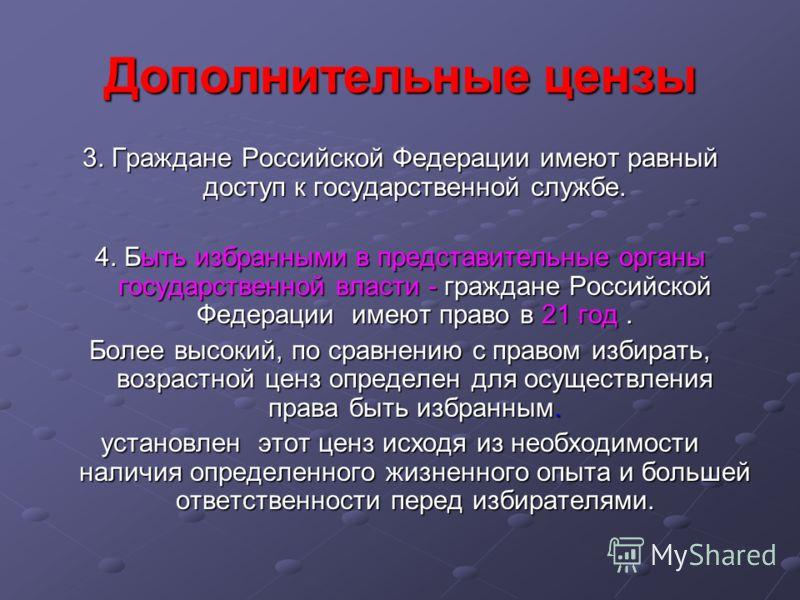 Дополнительные цензы 3. Граждане Российской Федерации имеют равный доступ к государственной службе. 4. Быть избранными в представительные органы государственной власти - граждане Российской Федерации имеют право в 21 год. Более высокий, по сравнению