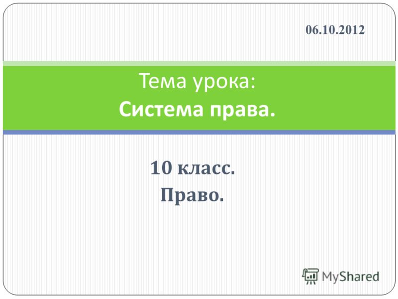 Тема урока : Система права. 10 класс. Право. 07.08.2012