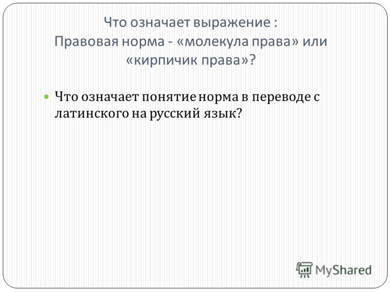 Что означает выражение : Правовая норма - « молекула права » или « кирпичик права »? Что означает понятие норма в переводе с латинского на русский язык ?